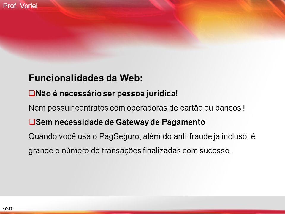 Prof. Vorlei 16:47 Funcionalidades da Web: Não é necessário ser pessoa jurídica! Nem possuir contratos com operadoras de cartão ou bancos ! Sem necess