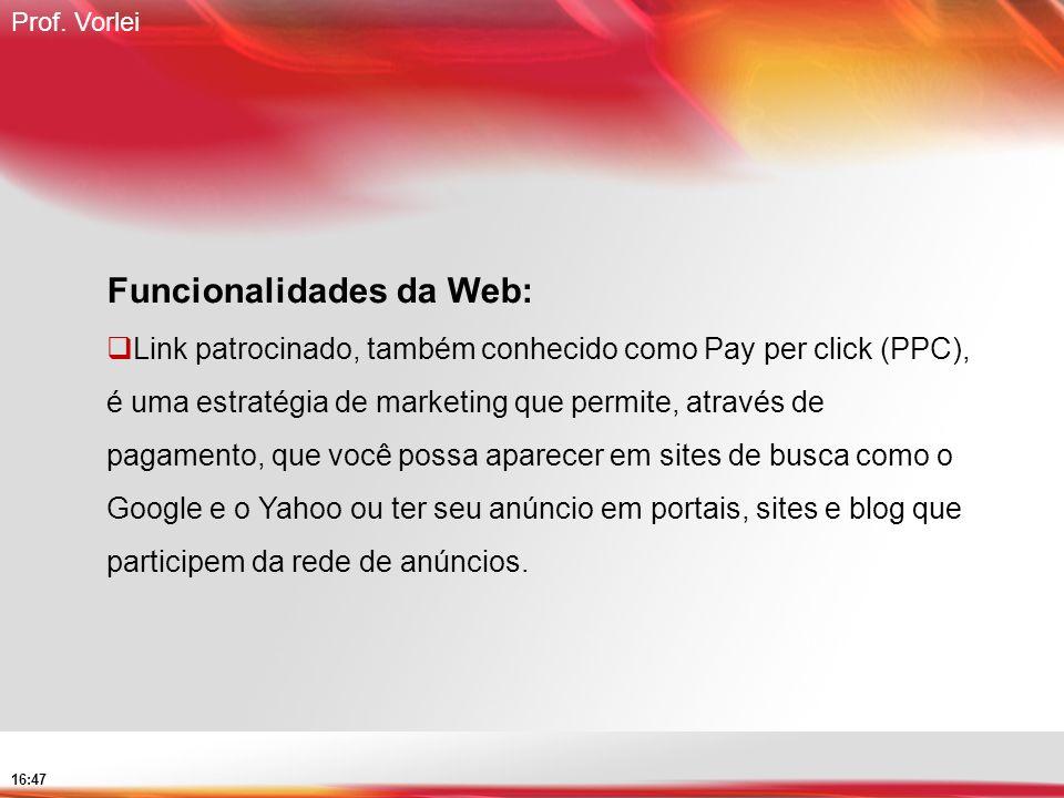Prof. Vorlei 16:47 Funcionalidades da Web: Link patrocinado, também conhecido como Pay per click (PPC), é uma estratégia de marketing que permite, atr
