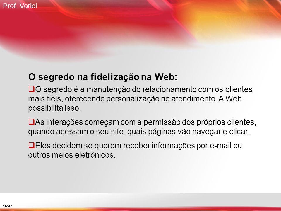 Prof. Vorlei 16:47 O segredo na fidelização na Web: O segredo é a manutenção do relacionamento com os clientes mais fiéis, oferecendo personalização n