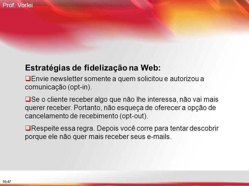 Prof. Vorlei 16:47 Estratégias de fidelização na Web: Envie newsletter somente a quem solicitou e autorizou a comunicação (opt-in). Se o cliente receb