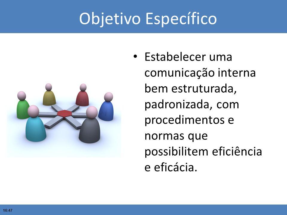 16:47 Objetivo Específico Estabelecer uma comunicação interna bem estruturada, padronizada, com procedimentos e normas que possibilitem eficiência e e