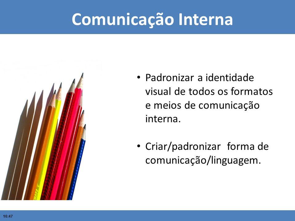 16:47 Comunicação Interna Padronizar a identidade visual de todos os formatos e meios de comunicação interna. Criar/padronizar forma de comunicação/li