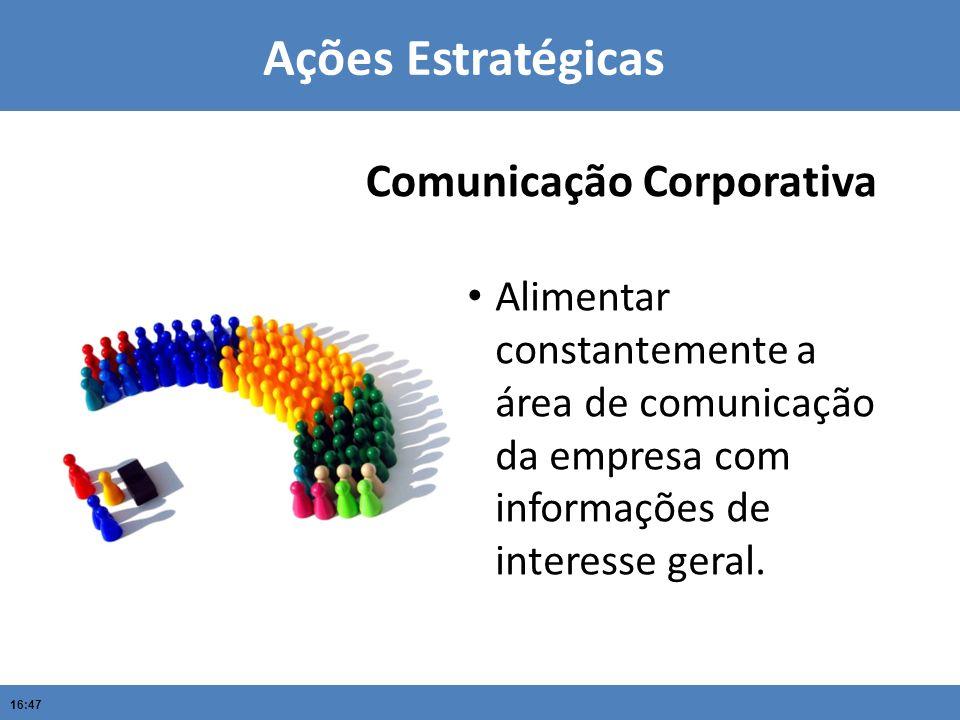 16:47 Ações Estratégicas Alimentar constantemente a área de comunicação da empresa com informações de interesse geral. Comunicação Corporativa