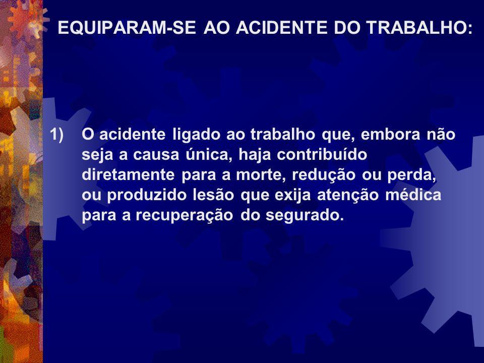 EQUIPARAM-SE AO ACIDENTE DO TRABALHO: 1)O acidente ligado ao trabalho que, embora não seja a causa única, haja contribuído diretamente para a morte, r