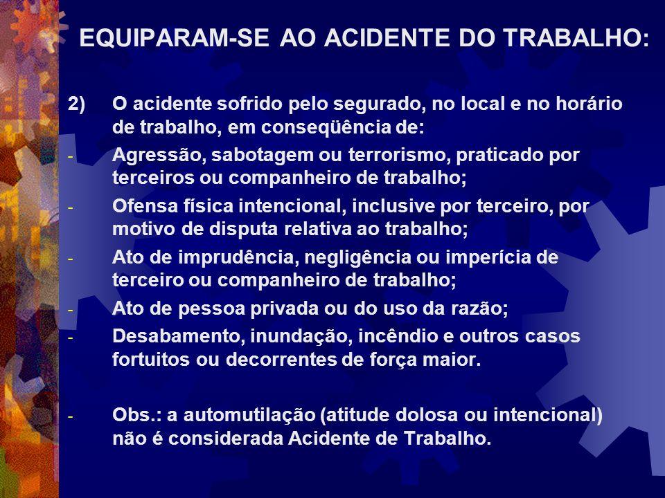 EQUIPARAM-SE AO ACIDENTE DO TRABALHO: 2)O acidente sofrido pelo segurado, no local e no horário de trabalho, em conseqüência de: - Agressão, sabotagem