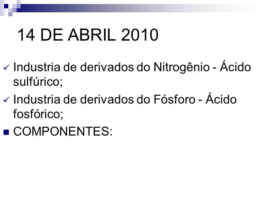 14 DE ABRIL 2010 Industria de derivados do Nitrogênio - Ácido sulfúrico; Industria de derivados do Fósforo - Ácido fosfórico; COMPONENTES: