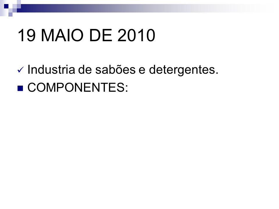 19 MAIO DE 2010 Industria de sabões e detergentes. COMPONENTES: