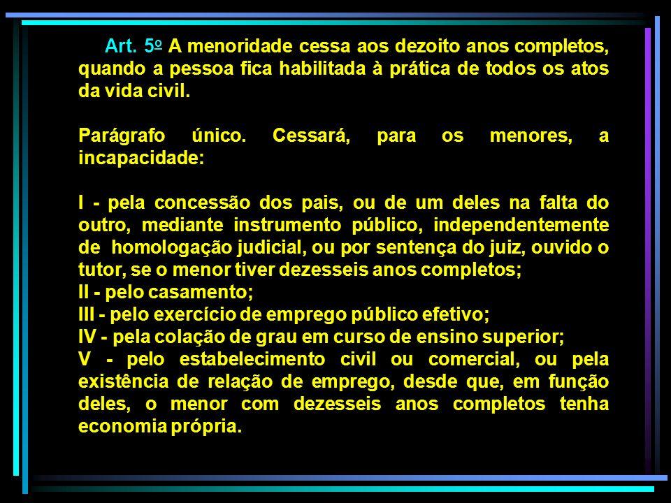 Art. 5 o A menoridade cessa aos dezoito anos completos, quando a pessoa fica habilitada à prática de todos os atos da vida civil. Parágrafo único. Ces