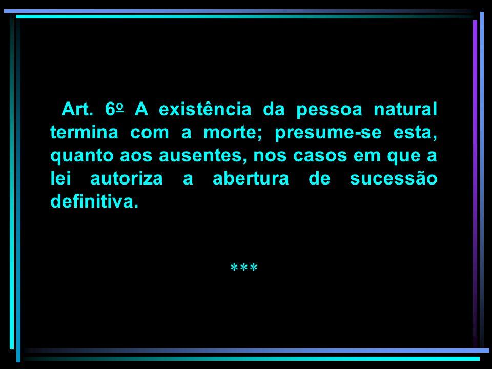 Art. 6 o A existência da pessoa natural termina com a morte; presume-se esta, quanto aos ausentes, nos casos em que a lei autoriza a abertura de suces