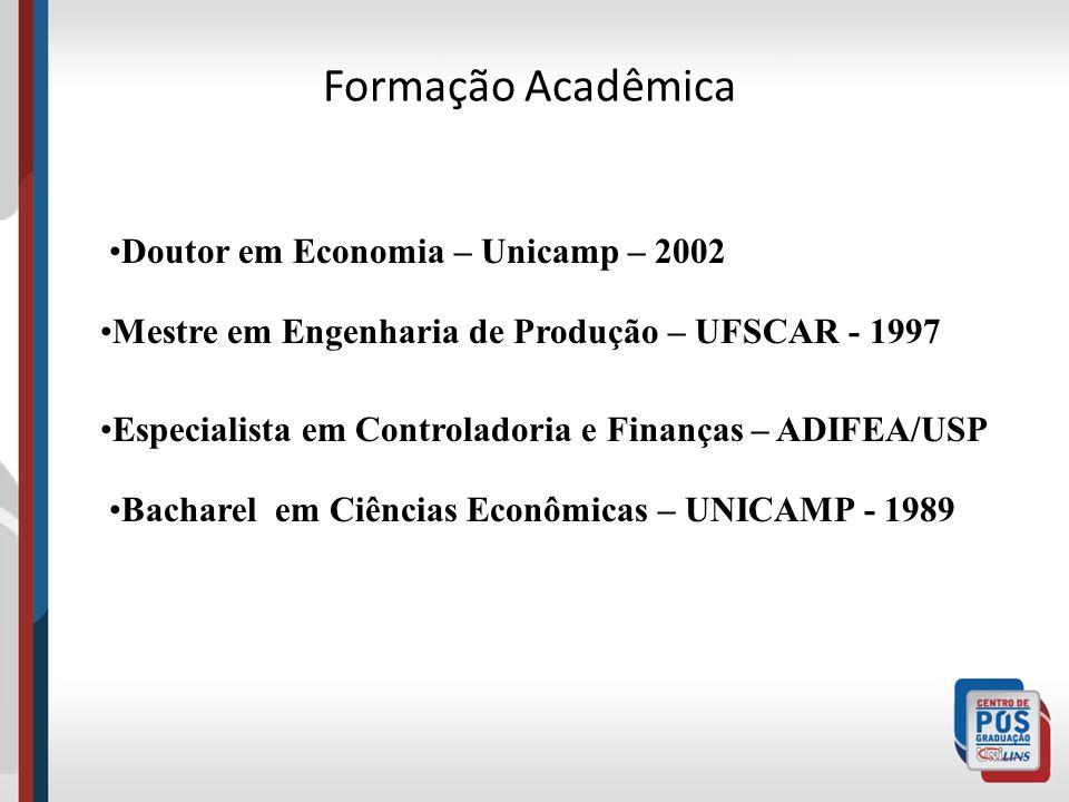 Formação Acadêmica Bacharel em Ciências Econômicas – UNICAMP - 1989 Especialista em Controladoria e Finanças – ADIFEA/USP Doutor em Economia – Unicamp – 2002 Mestre em Engenharia de Produção – UFSCAR - 1997