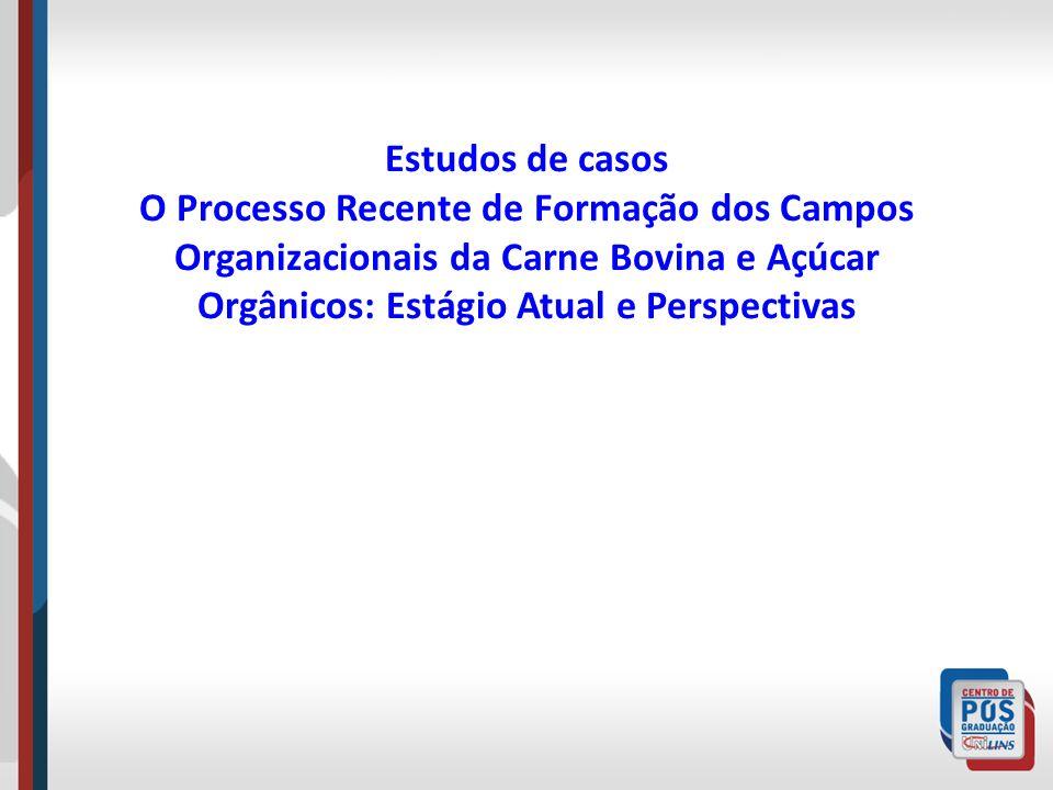 Estudos de casos O Processo Recente de Formação dos Campos Organizacionais da Carne Bovina e Açúcar Orgânicos: Estágio Atual e Perspectivas