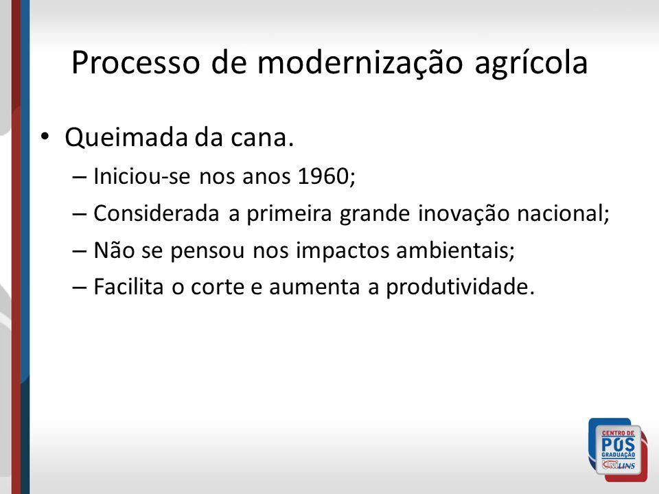 Processo de modernização agrícola Queimada da cana. – Iniciou-se nos anos 1960; – Considerada a primeira grande inovação nacional; – Não se pensou nos