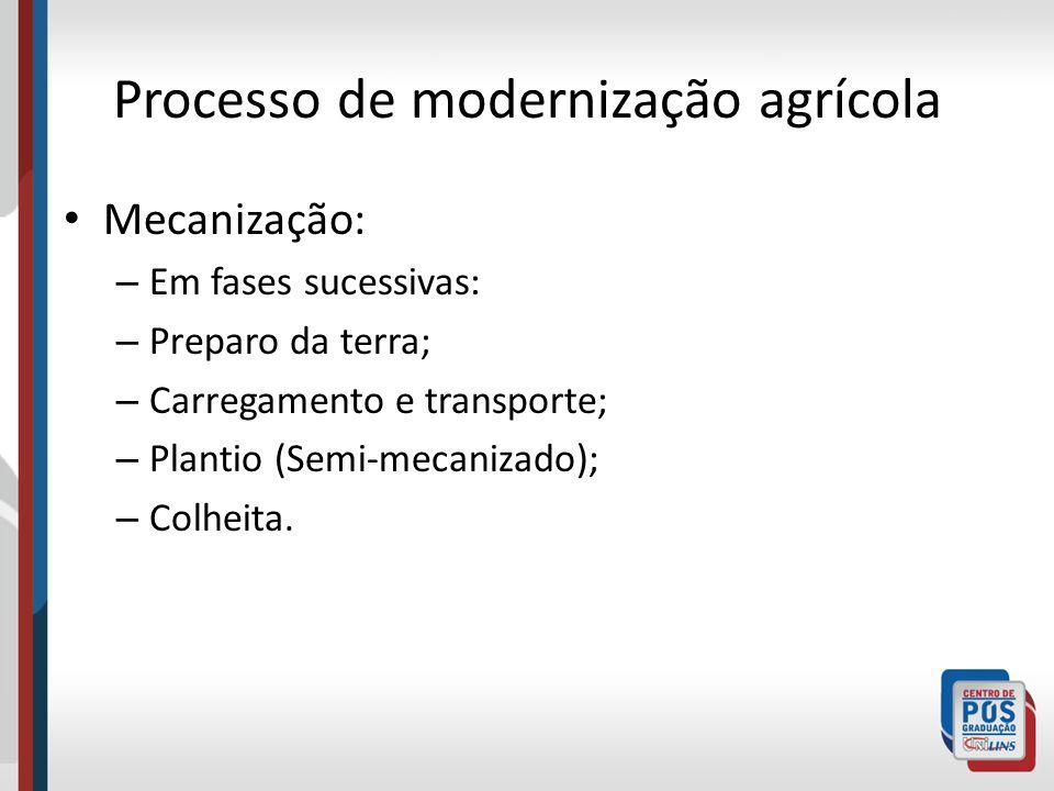 Processo de modernização agrícola Mecanização: – Em fases sucessivas: – Preparo da terra; – Carregamento e transporte; – Plantio (Semi-mecanizado); –