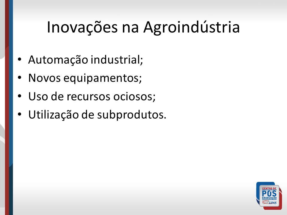 Inovações na Agroindústria Automação industrial; Novos equipamentos; Uso de recursos ociosos; Utilização de subprodutos.