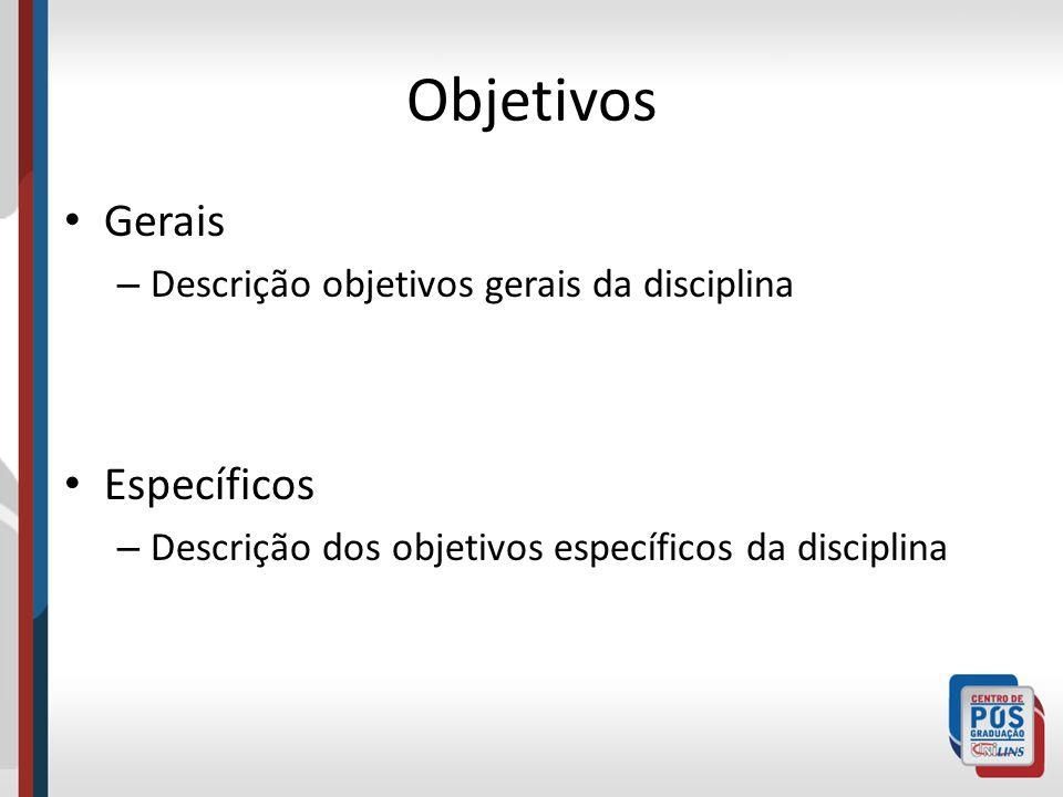 Objetivos Gerais – Descrição objetivos gerais da disciplina Específicos – Descrição dos objetivos específicos da disciplina