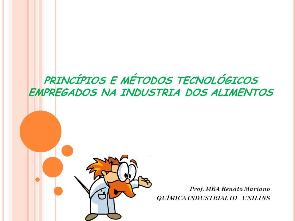 PRINCÍPIOS E MÉTODOS TECNOLÓGICOS EMPREGADOS NA INDUSTRIA DOS ALIMENTOS Prof. MBA Renato Mariano QUÍMICA INDUSTRIAL III - UNILINS