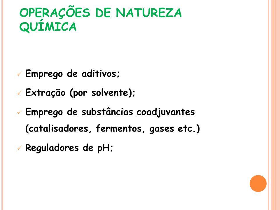 OPERAÇÕES DE NATUREZA QUÍMICA Emprego de aditivos; Extração (por solvente); Emprego de substâncias coadjuvantes (catalisadores, fermentos, gases etc.)