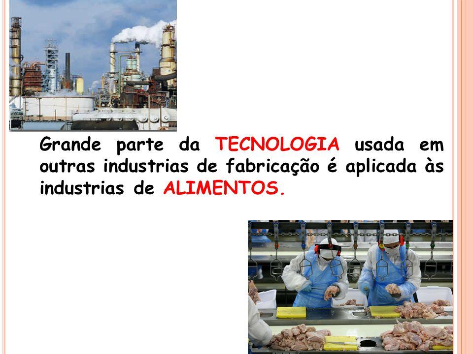 Grande parte da TECNOLOGIA usada em outras industrias de fabricação é aplicada às industrias de ALIMENTOS.