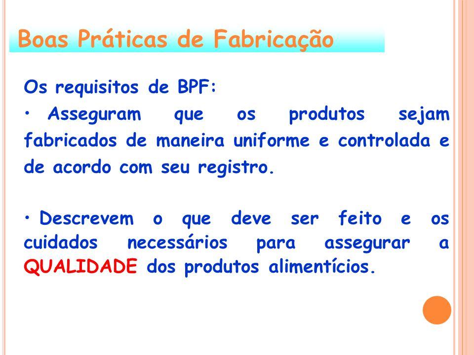Boas Práticas de Fabricação Os requisitos de BPF: Asseguram que os produtos sejam fabricados de maneira uniforme e controlada e de acordo com seu regi