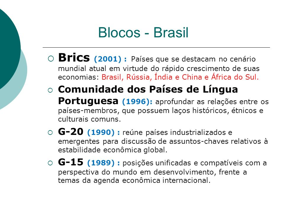 Blocos - Brasil Brics (2001) : Países que se destacam no cenário mundial atual em virtude do rápido crescimento de suas economias: Brasil, Rússia, Índia e China e África do Sul.