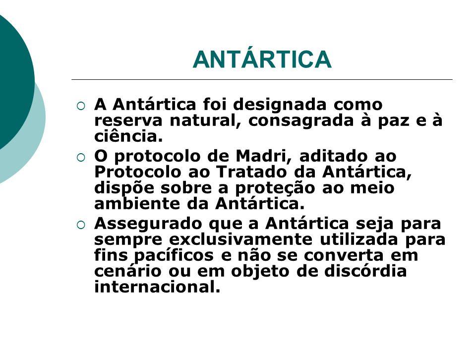 ANTÁRTICA A Antártica foi designada como reserva natural, consagrada à paz e à ciência. O protocolo de Madri, aditado ao Protocolo ao Tratado da Antár