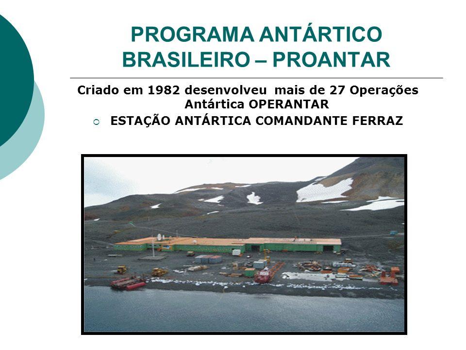 PROGRAMA ANTÁRTICO BRASILEIRO – PROANTAR Criado em 1982 desenvolveu mais de 27 Operações Antártica OPERANTAR ESTAÇÃO ANTÁRTICA COMANDANTE FERRAZ