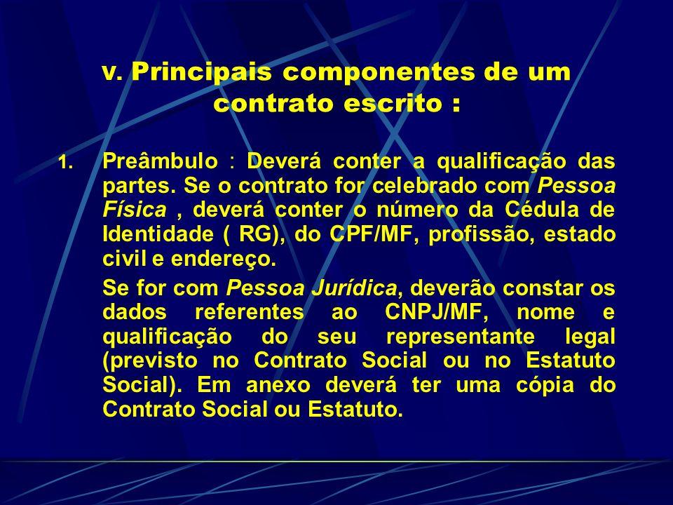 V. Principais componentes de um contrato escrito : 1. Preâmbulo : Deverá conter a qualificação das partes. Se o contrato for celebrado com Pessoa Físi