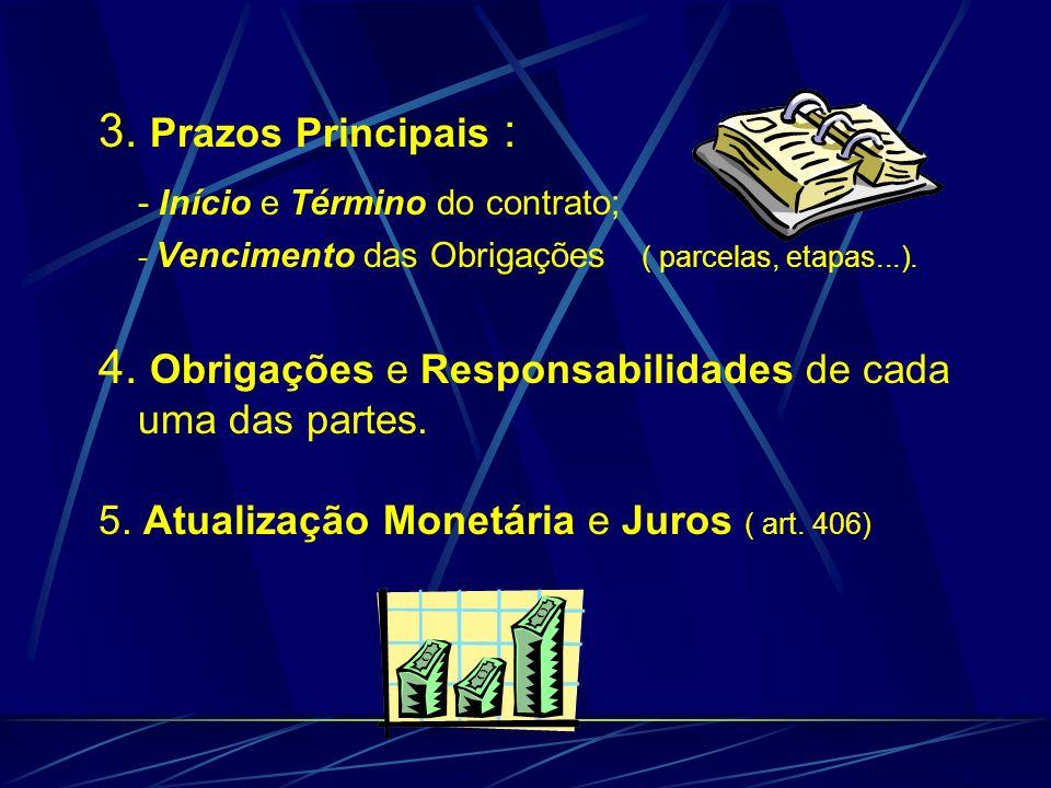 3. Prazos Principais : - Início e Término do contrato; - Vencimento das Obrigações ( parcelas, etapas...). 4. Obrigações e Responsabilidades de cada u