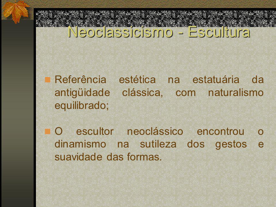 Neoclassicismo - Escultura Referência estética na estatuária da antigüidade clássica, com naturalismo equilibrado; O escultor neoclássico encontrou o