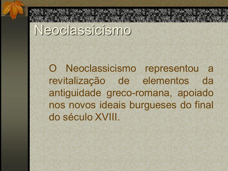 Neoclassicismo O Neoclassicismo representou a revitalização de elementos da antiguidade greco-romana, apoiado nos novos ideais burgueses do final do s