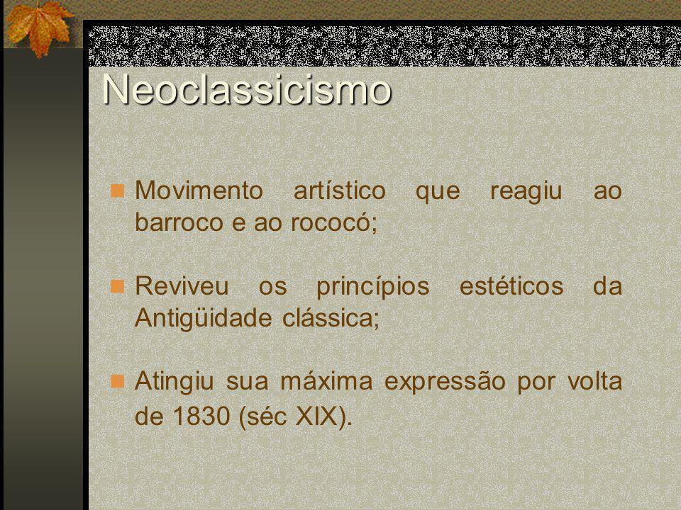 Neoclassicismo Movimento artístico que reagiu ao barroco e ao rococó; Reviveu os princípios estéticos da Antigüidade clássica; Atingiu sua máxima expr