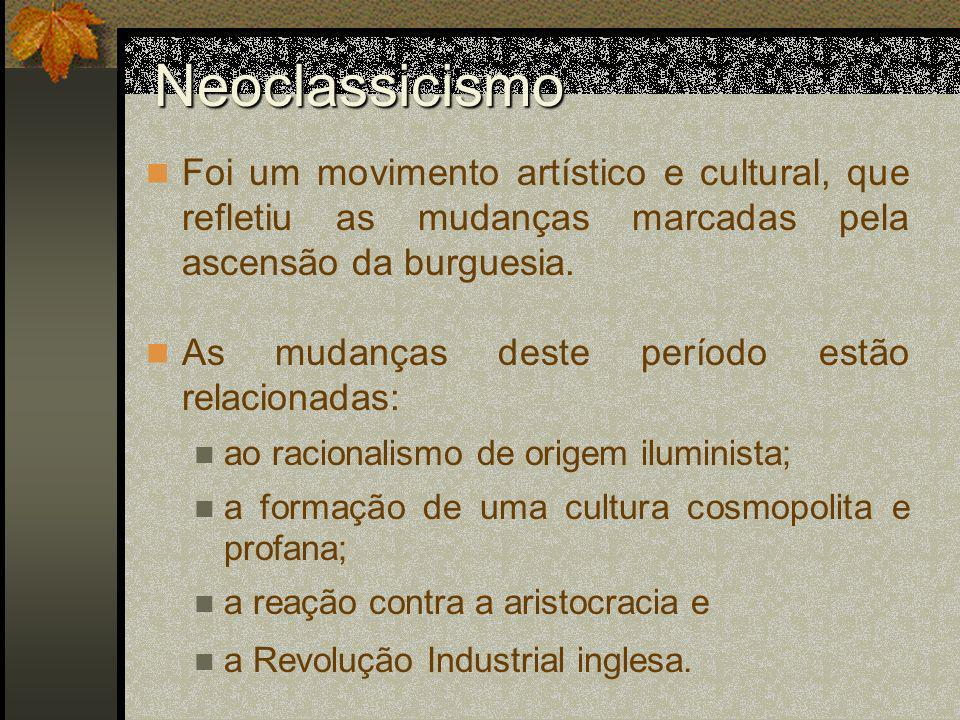 Neoclassicismo Foi um movimento artístico e cultural, que refletiu as mudanças marcadas pela ascensão da burguesia. As mudanças deste período estão re