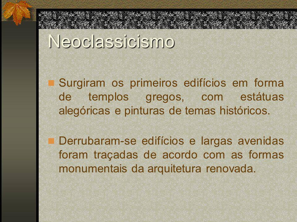Neoclassicismo Surgiram os primeiros edifícios em forma de templos gregos, com estátuas alegóricas e pinturas de temas históricos. Derrubaram-se edifí