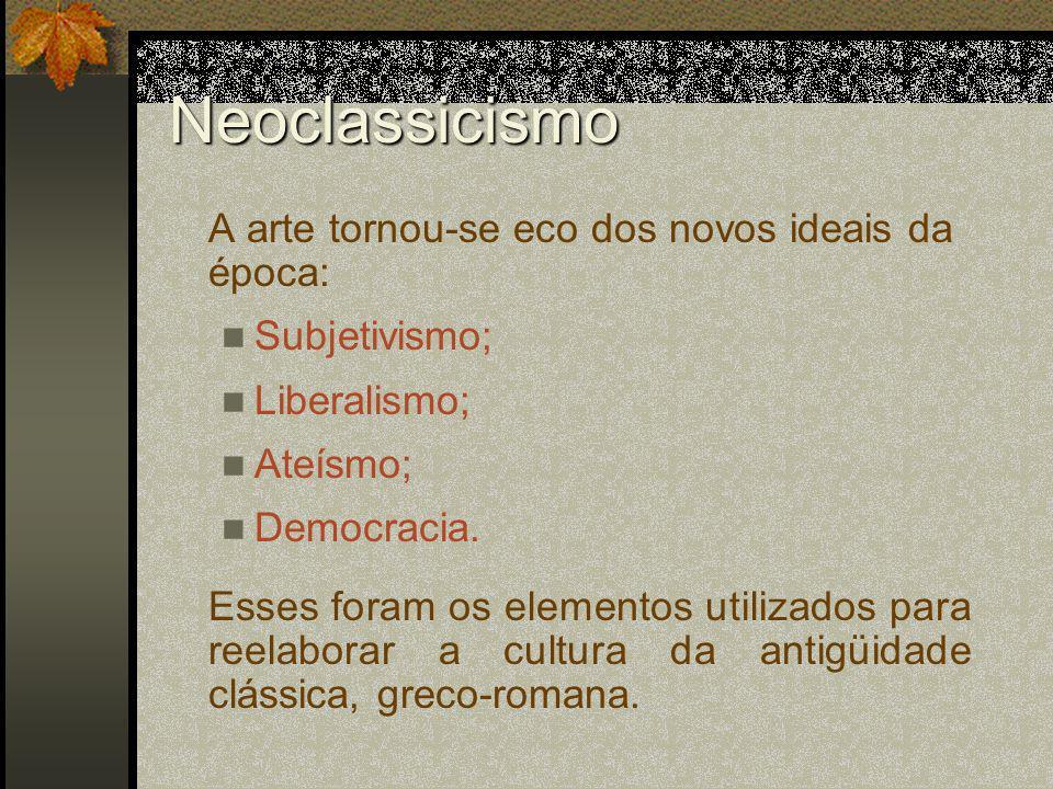 Neoclassicismo A arte tornou-se eco dos novos ideais da época: Subjetivismo; Liberalismo; Ateísmo; Democracia. Esses foram os elementos utilizados par
