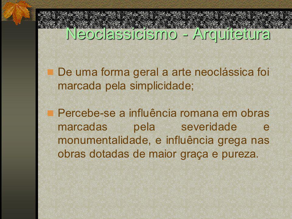 Neoclassicismo - Arquitetura De uma forma geral a arte neoclássica foi marcada pela simplicidade; Percebe-se a influência romana em obras marcadas pel