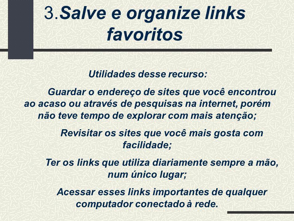 3.Salve e organize links favoritos Utilidades desse recurso: Guardar o endereço de sites que você encontrou ao acaso ou através de pesquisas na intern
