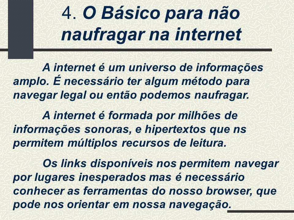 4. O Básico para não naufragar na internet A internet é um universo de informações amplo. É necessário ter algum método para navegar legal ou então po