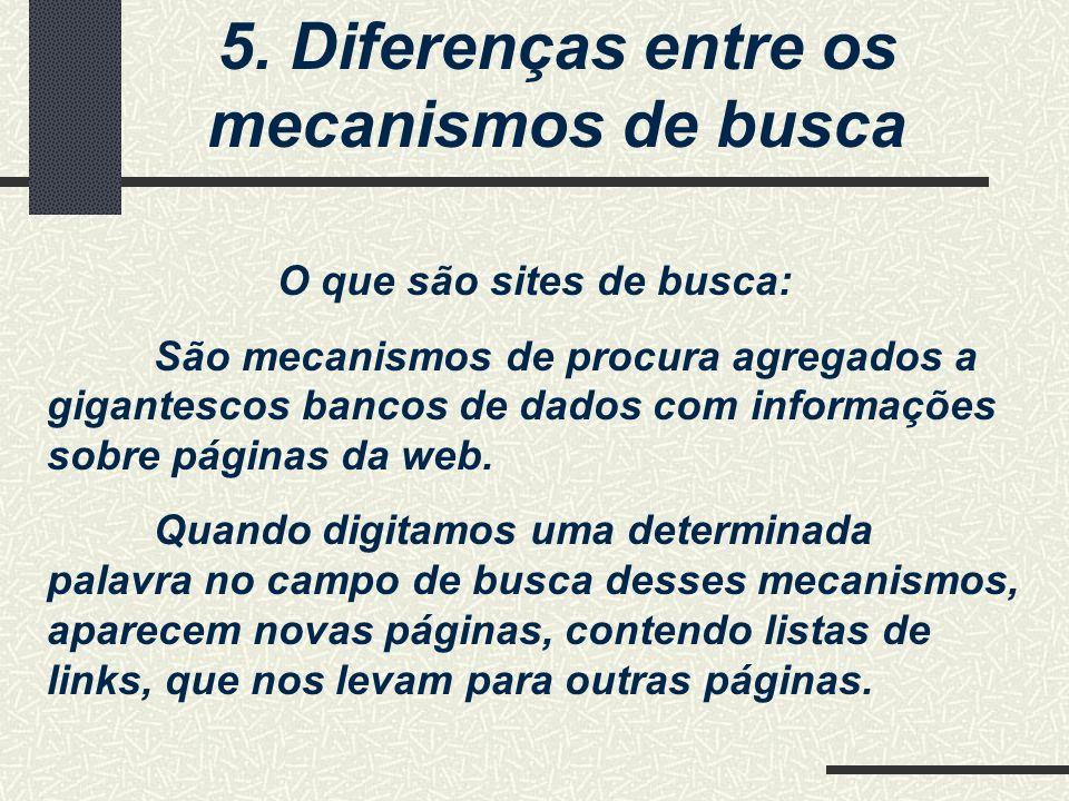 5. Diferenças entre os mecanismos de busca O que são sites de busca: São mecanismos de procura agregados a gigantescos bancos de dados com informações