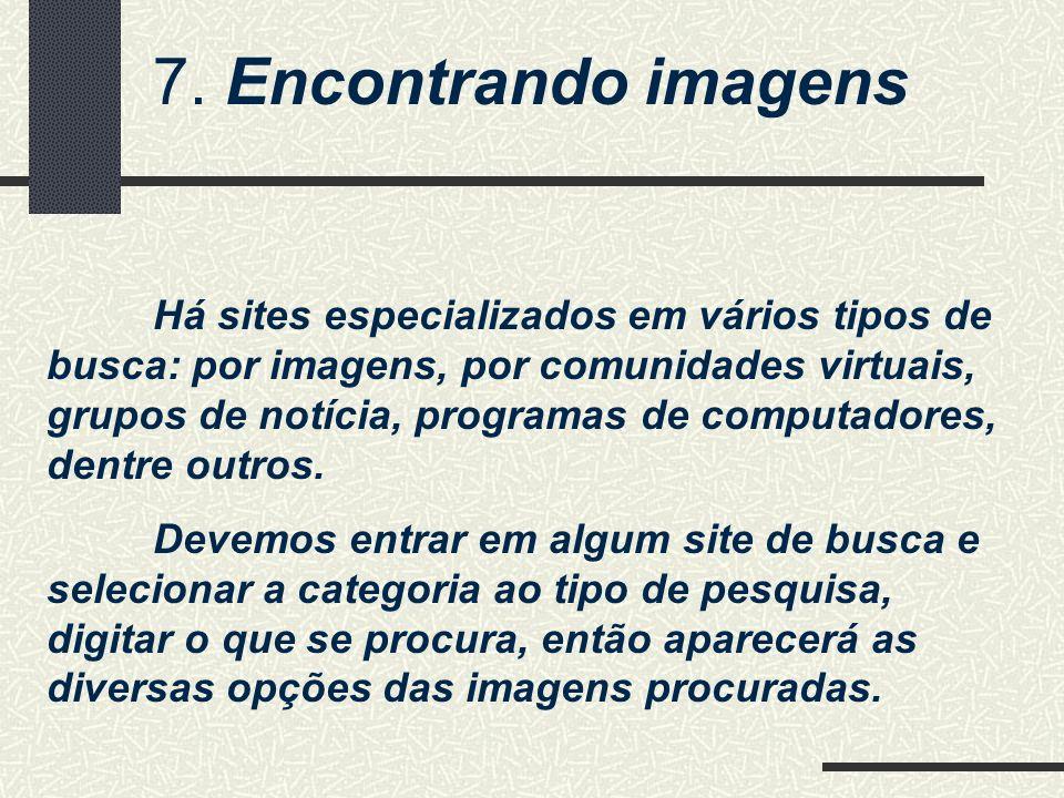 7. Encontrando imagens Há sites especializados em vários tipos de busca: por imagens, por comunidades virtuais, grupos de notícia, programas de comput
