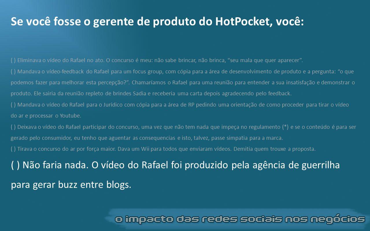 Se você fosse o gerente de produto do HotPocket, você: ( ) Eliminava o vídeo do Rafael no ato. O concurso é meu: não sabe brincar, não brinca, seu mal