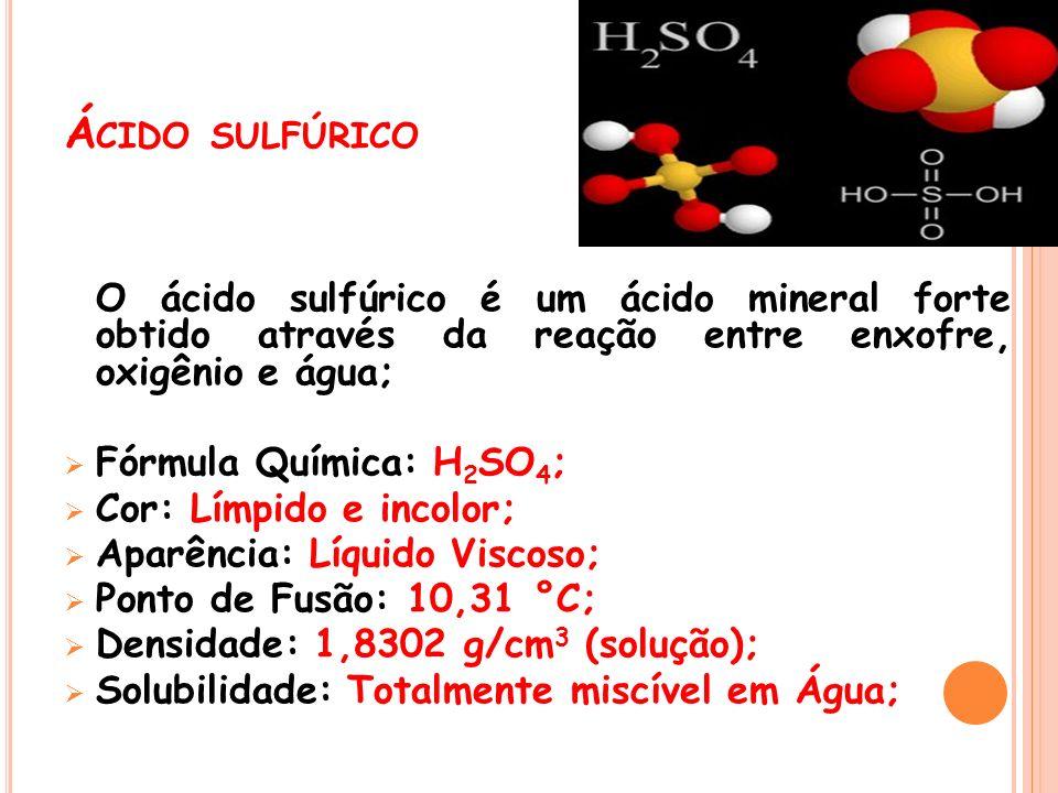 Á CIDO SULFÚRICO O ácido sulfúrico é um ácido mineral forte obtido através da reação entre enxofre, oxigênio e água; Fórmula Química: H 2 SO 4 ; Cor: