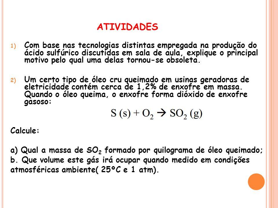 ATIVIDADES 1) Com base nas tecnologias distintas empregada na produção do ácido sulfúrico discutidas em sala de aula, explique o principal motivo pelo