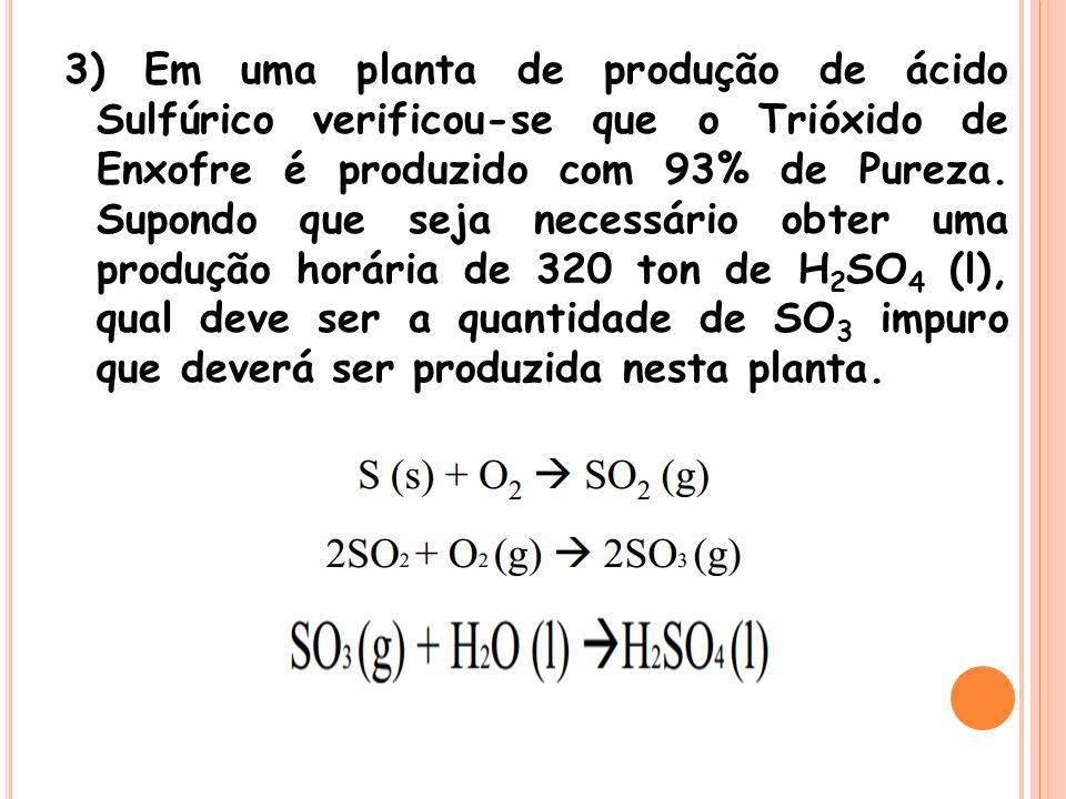 3) Em uma planta de produção de ácido Sulfúrico verificou-se que o Trióxido de Enxofre é produzido com 93% de Pureza. Supondo que seja necessário obte
