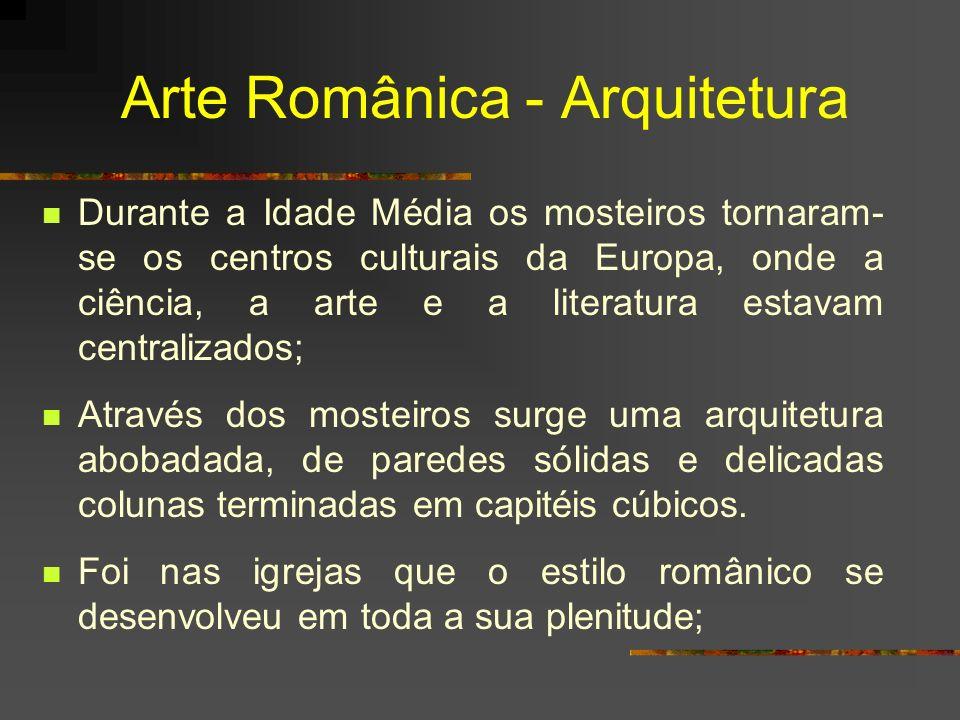 Arte Românica - Arquitetura Durante a Idade Média os mosteiros tornaram- se os centros culturais da Europa, onde a ciência, a arte e a literatura esta