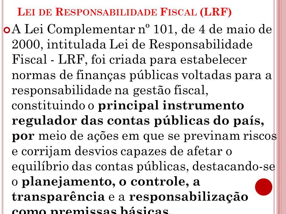 L EI DE R ESPONSABILIDADE F ISCAL (LRF) A Lei Complementar nº 101, de 4 de maio de 2000, intitulada Lei de Responsabilidade Fiscal - LRF, foi criada p