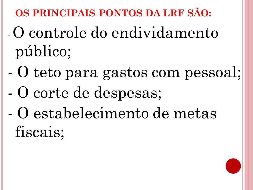 OS PRINCIPAIS PONTOS DA LRF SÃO: - O controle do endividamento público; - O teto para gastos com pessoal; - O corte de despesas; - O estabelecimento d