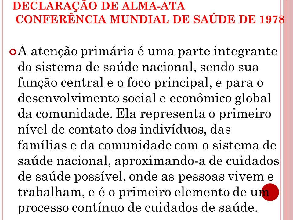 DECLARAÇÃO DE ALMA-ATA CONFERÊNCIA MUNDIAL DE SAÚDE DE 1978 A atenção primária é uma parte integrante do sistema de saúde nacional, sendo sua função c