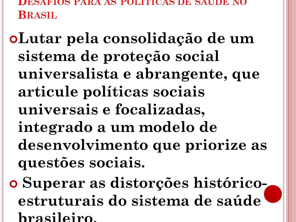D ESAFIOS PARA AS POLÍTICAS DE SAÚDE NO B RASIL Lutar pela consolidação de um sistema de proteção social universalista e abrangente, que articule polí