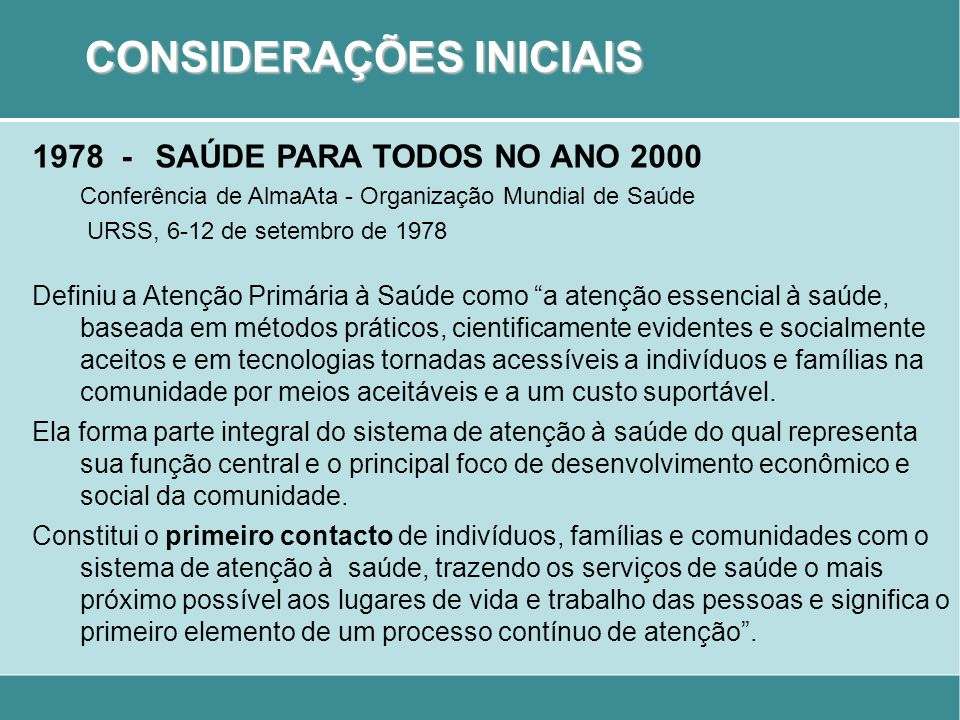 CONSIDERAÇÕES INICIAIS 1978 - SAÚDE PARA TODOS NO ANO 2000 Conferência de AlmaAta - Organização Mundial de Saúde URSS, 6-12 de setembro de 1978 Defini