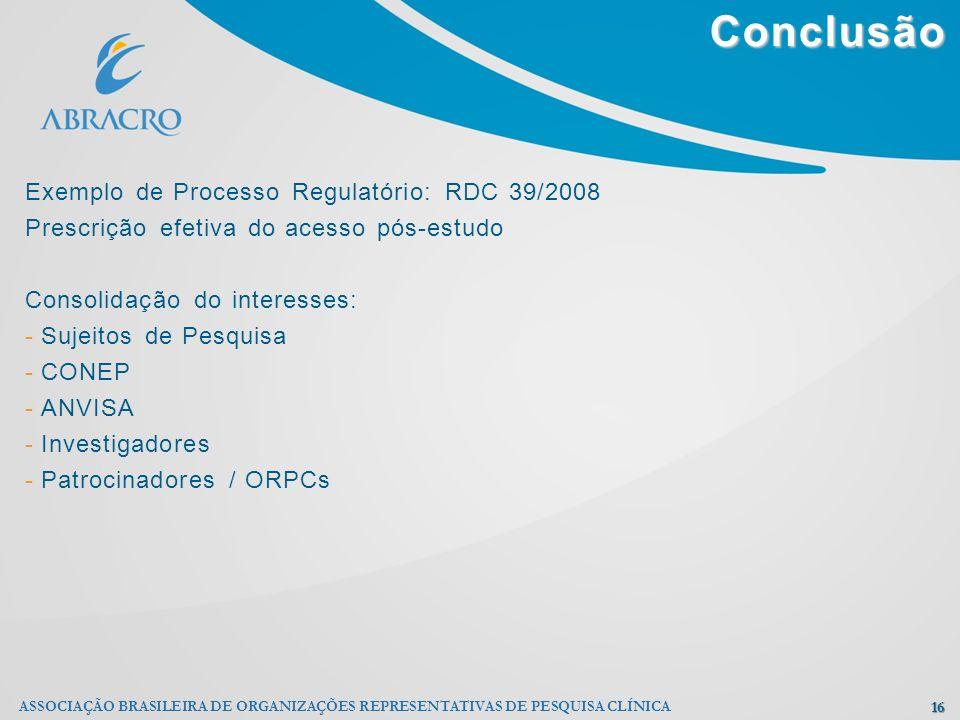 Conclusão 16 ASSOCIAÇÃO BRASILEIRA DE ORGANIZAÇÕES REPRESENTATIVAS DE PESQUISA CLÍNICA Exemplo de Processo Regulatório: RDC 39/2008 Prescrição efetiva